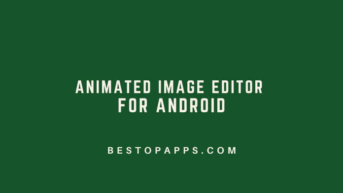 Top 6 Animated Image Editor Apps for Android in 2022